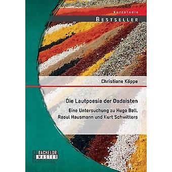 Sterben Sie Lautpoesie der Dadaisten Eine Rechtssprechung Zu Hugo Ball Raoul Hausmann Und Kurt Schwitters von Kppe & Christiane