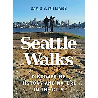 Seattle Walks - Discovering History and Nature in the City by David B