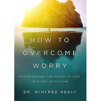 How to Overcome Worry - Experiencing the Peace of God in Every Situati