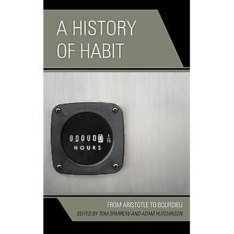 A History of Habit - From Aristotle to Bourdieu by Tom Sparrow - Adam