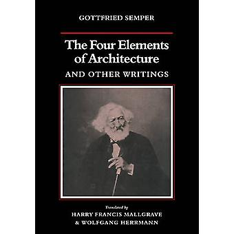 The Four Elements of Architecture and Other Writings by Gottfried Semper & Harry Francis Mallgrave & Wolfgang Herrmann & Harry Francis Mallgrave