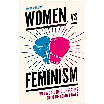 Women vs Feminism - Why We All Need Liberating from the Gender Wars by