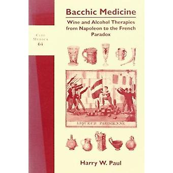 Bacchic Medicine - Wine and Alcohol Therapies from Napoleon to the Fre