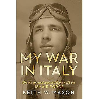 My War in Italy: On the Ground and in Flight with the 15th Air Force