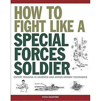 How To Fight Like A Special Forces Soldier: Expert Training in Unarmed and Armed Combat Techniques - SAS
