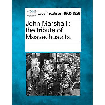 John Marshall  the tribute of Massachusetts. by Multiple Contributors & See Notes