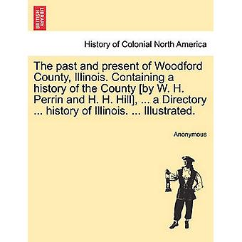 Die Vergangenheit und Gegenwart der Woodford County Illinois. Enthält eine Geschichte der Grafschaft von W. H. Perrin und H. H. Hill... ein Verzeichnis... Geschichte von Illinois. ... Illustriert. von Anonymous