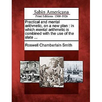 Practical and mental arithmetic on a new plan  in which mental arithmetic is combined with the use of the slate ... by Smith & Roswell Chamberlain