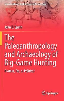 The Paleoanthropology and Archaeology of BigGame Hunting  Prougeein Fat or Politics by Speth & John D.