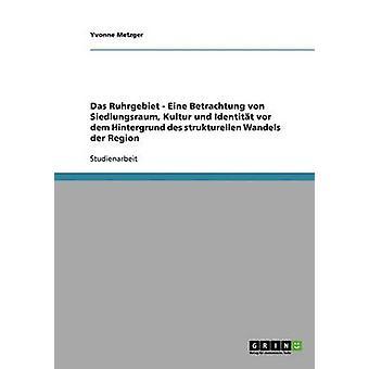 Das Ruhrgebiet. Der Strukturelle Wandel Einer Region. Siedlungsraum Kultur Und Identitt. von Metzger & Yvonne