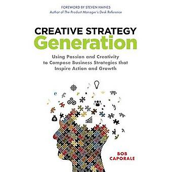 Creative Strategy Generation Using Passion and Creativity to Compose Business Strategies That Inspire Action and Growth by Bob Caporale