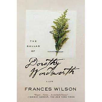 The Ballad of Dorothy Wordsworth - A Life by Frances Wilson - 97803745