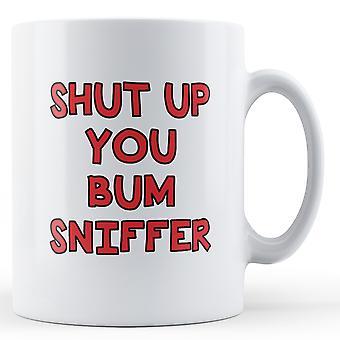 Shut Up You Bum Sniffer - Printed Mug