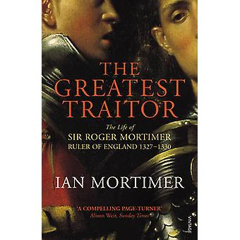 The Greatest Traitor - The Life of Sir Roger Mortimer - 1st Earl of Ma