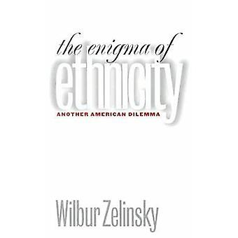The Enigma of Ethnicity - Another American Dilemma by Wilbur Zelinsky