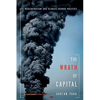 The Wrath of Capital Neoliberalism and Climate Change Politics par Adrian Parr