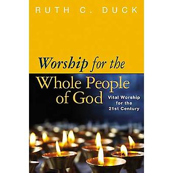 Worship for the Whole People of God Vital Worship for the 21st Century by Duck & Ruth C.