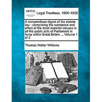 A compendious digest of the statute law  comprising the substance and effect of the most material clauses in all the public acts of Parliament in force within Great Britain ... Volume 1 of 2 by Williams & Thomas Walter