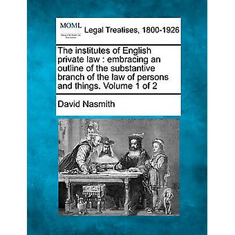 The institutes of English private law  embracing an outline of the substantive branch of the law of persons and things. Volume 1 of 2 by Nasmith & David