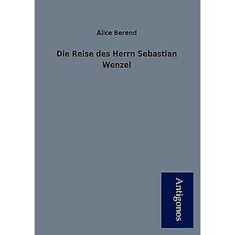 Die Reise Des Herrn Sebastian Wenzel by Berend & Alice