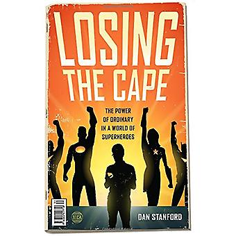 Losing the Cape - The Power of Ordinary in a World of Superheroes by D