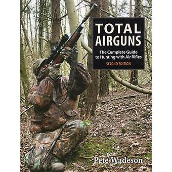 Total Airguns - The Complete Guide to Hunting with Air Rifles (2nd) by