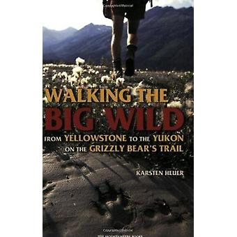 Walking the Big Wild - From Yellowstone to the Yukon on the Grizzly Be