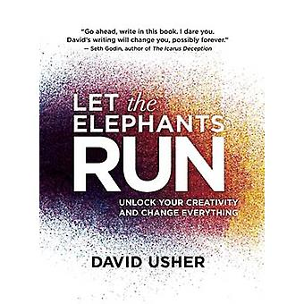 Let the Elephants Run - Unlock Your Creativity and Change Everything b
