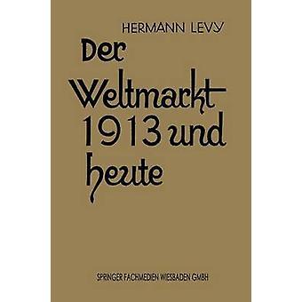 Der Weltmarkt 1913 Und Heute by Levy & Dr Hermann