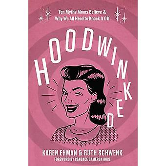 Hoodwinked Ten Myths Moms Believe and   Why We Need To Knock It Off by Ehman & Karen