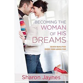 Becoming the Woman of His Dreams - Seven Qualities Every Man Longs for