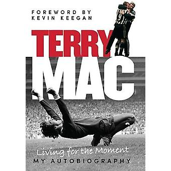 Terry Mac - Living for the Moment - My Autobiography by Terry McDermot