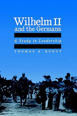 Wilhelm II and the Gerhommes A Study in Leadership by Kohut & Thomas A.