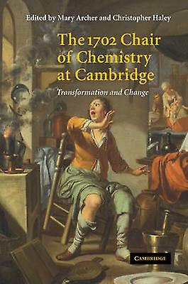 The 1702 Chair of Chemistry at Cambridge Transformation and Change by Archer & Mary D.