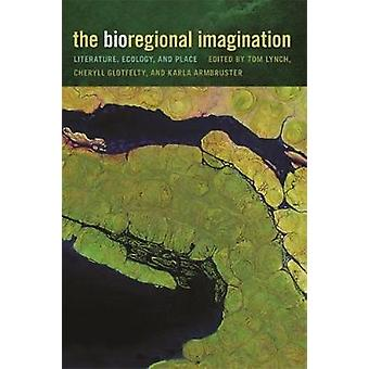 The Bioregional Imagination Literature Ecology and Place by Lynch & Tom