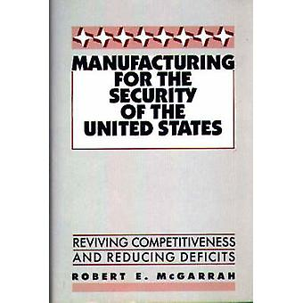 Manufacturing for the Security of the United States Reviving Competitiveness and Reducing Deficits by McGarrah & Robert E.