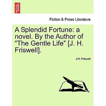 A Splendid Fortune a novel. By the Author of The Gentle Life J. H. Friswell.Vol. I. by Friswell & J.H.