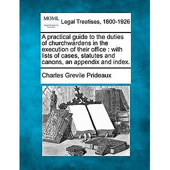 A practical guide to the duties of churchwardens in the execution of their office  with lists of cases statutes and canons an appendix and index. by Prideaux & Charles Grevile