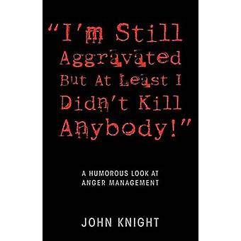 Im Still Aggravated But At Least I Didnt Kill Anybody A Humorous Look at Anger Management by Knight & John