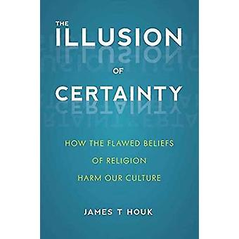 The Illusion Of Certainty - How the Flawed Beliefs of Religion Harm Ou