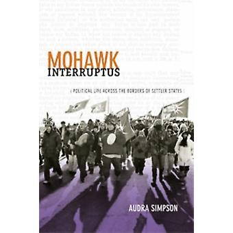Mohawk Interruptus: Political Life Across the Borders of Settler States (Paperback) by Simpson Audra