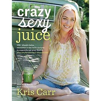 Crazy Sexy Juice - 100+ Simple Juice - Smoothie & Elixir Recipes to Su