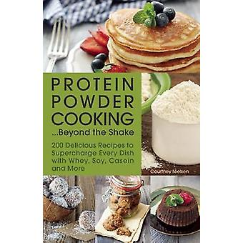 Protein Powder Cooking...Beyond the Shake - 200 Delicious Recipes to S