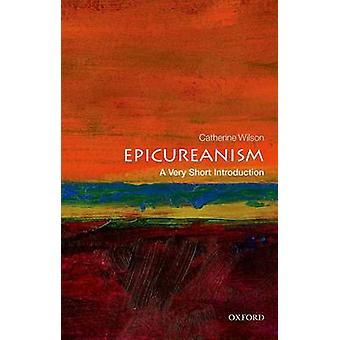 Epicureanism - A Very Short Introduction by Catherine Wilson - 9780199