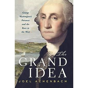 Grand Idea George Washingtons Potomac and the Race to the West by Achenbach & Joel