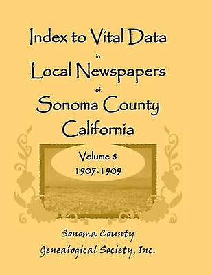 Index to Vital Data in Local Newspapers of Sonoma County California Volume VIII 19071909 by Sonoma Co Genealogical Society & Inc
