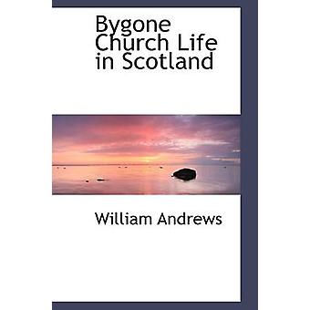 Bygone Church Life in Scotland by Andrews & William