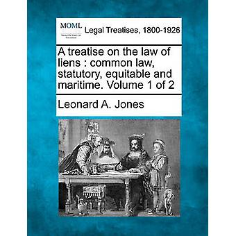 A treatise on the law of liens  common law statutory equitable and maritime. Volume 1 of 2 by Jones & Leonard A.