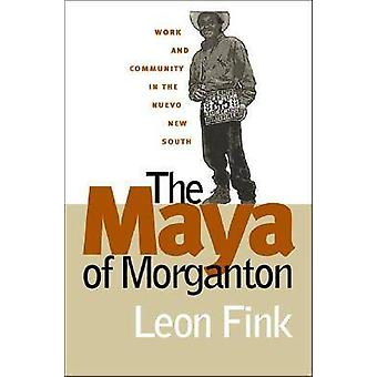 The Maya of Morganton Work and Community in the Nuevo New South by Fink & Leon