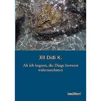 ALS Ich Begann Die Dinge Bewusst Wahrzunehmen by K & Jill Didi